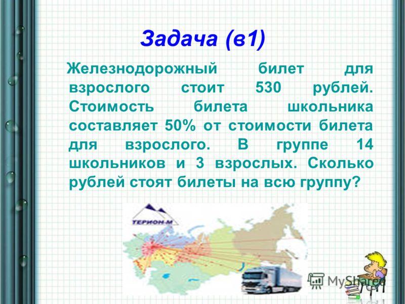 Задача (в1) Железнодорожный билет для взрослого стоит 530 рублей. Стоимость билета школьника составляет 50% от стоимости билета для взрослого. В группе 14 школьников и 3 взрослых. Сколько рублей стоят билеты на всю группу?