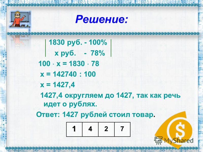 Решение: 1830 руб. - 100% х руб. - 78% 100 х = 1830 78 х = 142740 : 100 х = 1427,4 1427,4 округляем до 1427, так как речь идет о рублях. Ответ: 1427 рублей стоил товар. 1472