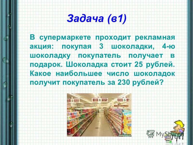 Задача (в1) В супермаркете проходит рекламная акция: покупая 3 шоколадки, 4-ю шоколадку покупатель получает в подарок. Шоколадка стоит 25 рублей. Какое наибольшее число шоколадок получит покупатель за 230 рублей?