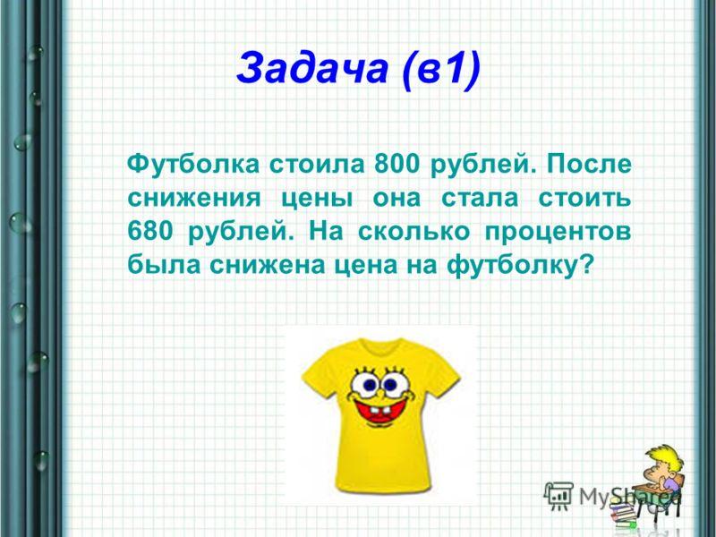 Задача (в1) Футболка стоила 800 рублей. После снижения цены она стала стоить 680 рублей. На сколько процентов была снижена цена на футболку?