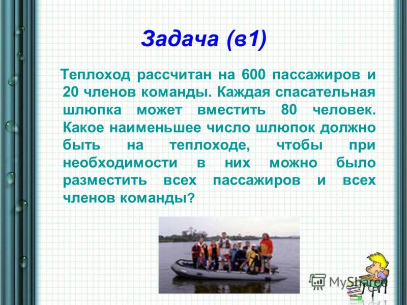 Задача (в1) Теплоход рассчитан на 600 пассажиров и 20 членов команды. Каждая спасательная шлюпка может вместить 80 человек. Какое наименьшее число шлюпок должно быть на теплоходе, чтобы при необходимости в них можно было разместить всех пассажиров и
