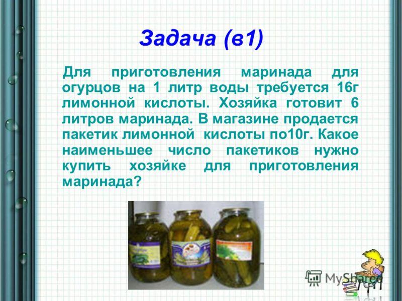 Задача (в1) Для приготовления маринада для огурцов на 1 литр воды требуется 16г лимонной кислоты. Хозяйка готовит 6 литров маринада. В магазине продается пакетик лимонной кислоты по10г. Какое наименьшее число пакетиков нужно купить хозяйке для пригот