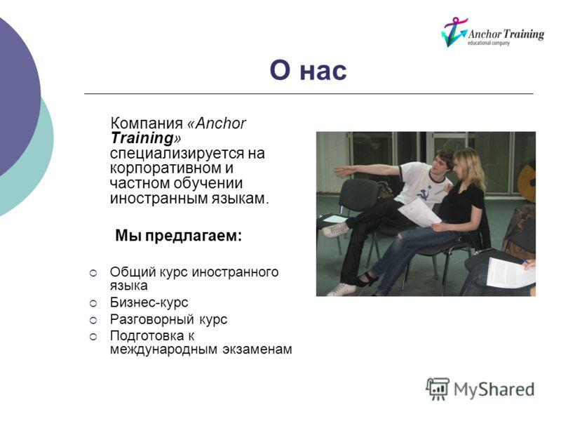 О нас Компания «Anchor Training» специализируется на корпоративном и частном обучении иностранным языкам. Мы предлагаем: Общий курс иностранного языка Бизнес-курс Разговорный курс Подготовка к международным экзаменам