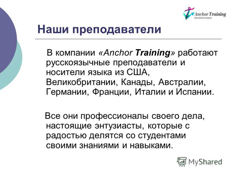 Наши преподаватели В компании «Anchor Training» работают русскоязычные преподаватели и носители языка из США, Великобритании, Канады, Австралии, Германии, Франции, Италии и Испании. Все они профессионалы своего дела, настоящие энтузиасты, которые с р