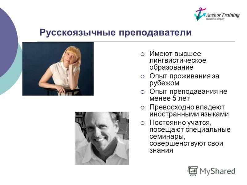 Русскоязычные преподаватели Имеют высшее лингвистическое образование Опыт проживания за рубежом Опыт преподавания не менее 5 лет Превосходно владеют иностранными языками Постоянно учатся, посещают специальные семинары, совершенствуют свои знания