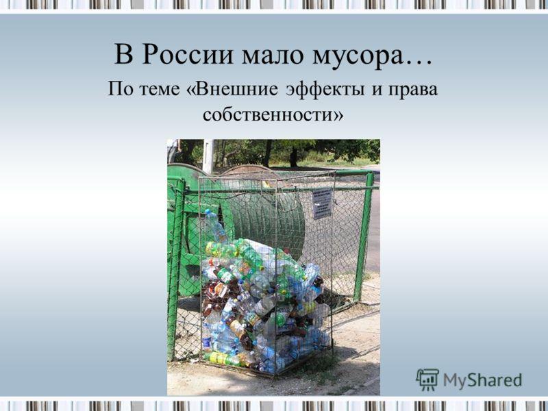 В России мало мусора… По теме «Внешние эффекты и права собственности»