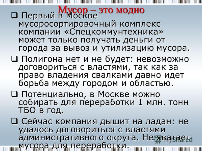 Мусор – это модно Первый в Москве мусоросортировочный комплекс компании «Спецкоммунтехника» может только получать деньги от города за вывоз и утилизацию мусора. Первый в Москве мусоросортировочный комплекс компании «Спецкоммунтехника» может только по