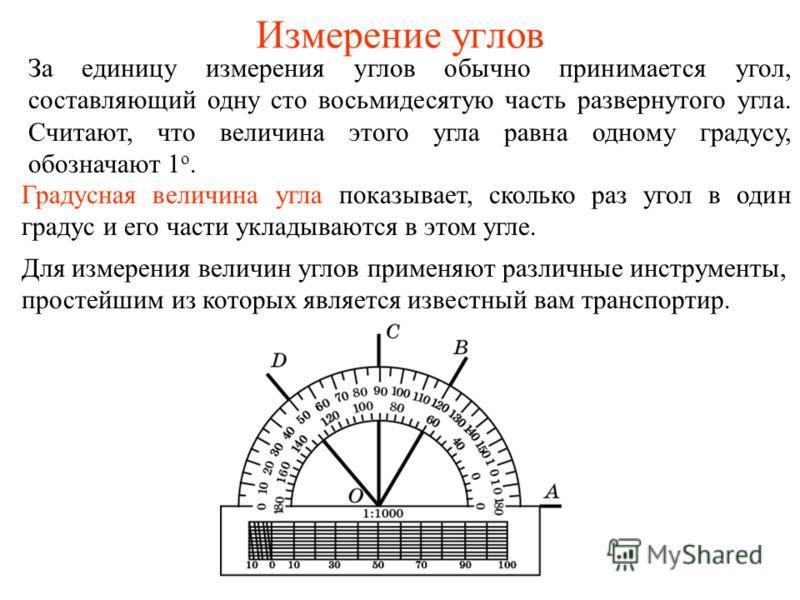 Измерение углов За единицу измерения углов обычно принимается угол, составляющий одну сто восьмидесятую часть развернутого угла. Считают, что величина этого угла равна одному градусу, обозначают 1 о. Градусная величина угла показывает, сколько раз уг