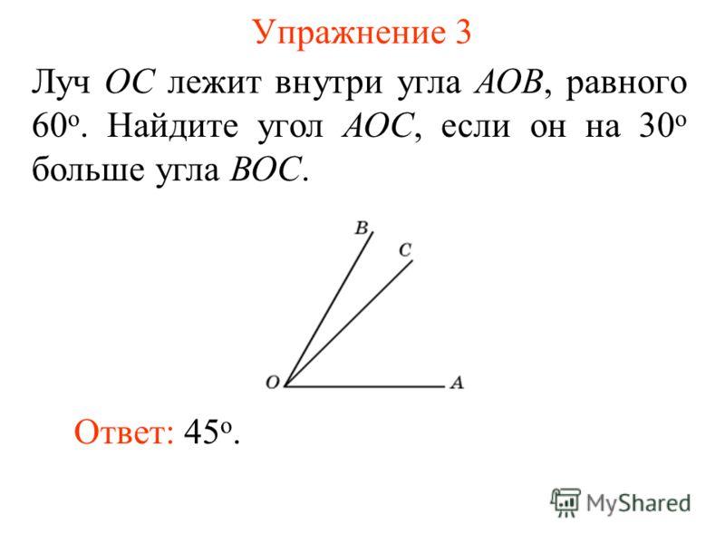 Упражнение 3 Луч ОС лежит внутри угла АОВ, равного 60 о. Найдите угол АОС, если он на 30 о больше угла ВОС. Ответ: 45 о.