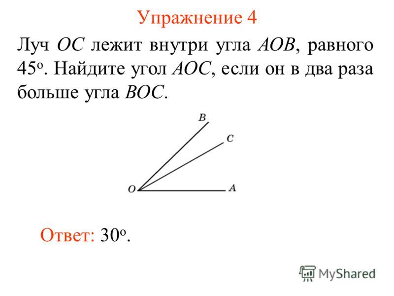 Упражнение 4 Луч ОС лежит внутри угла АОВ, равного 45 о. Найдите угол АОС, если он в два раза больше угла ВОС. Ответ: 30 о.