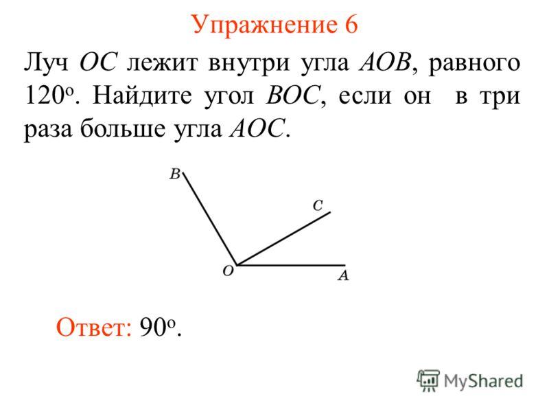 Упражнение 6 Луч ОС лежит внутри угла АОВ, равного 120 о. Найдите угол ВОС, если он в три раза больше угла AОС. Ответ: 90 о.