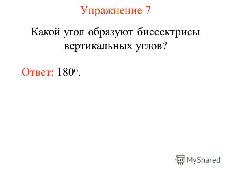 Упражнение 7 Какой угол образуют биссектрисы вертикальных углов? Ответ: 180 о.