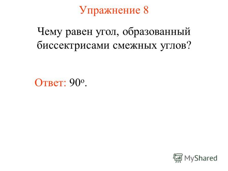 Упражнение 8 Чему равен угол, образованный биссектрисами смежных углов? Ответ: 90 о.