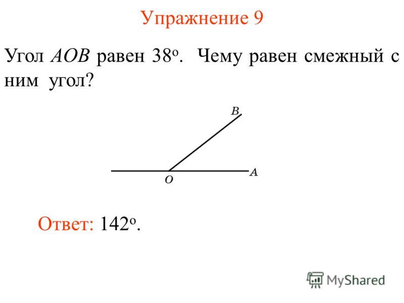 Упражнение 9 Угол AOB равен 38 о. Чему равен смежный с ним угол? Ответ: 142 о.