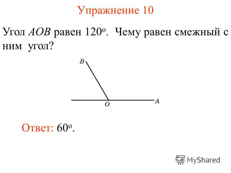 Упражнение 10 Угол AOB равен 120 о. Чему равен смежный с ним угол? Ответ: 60 о.