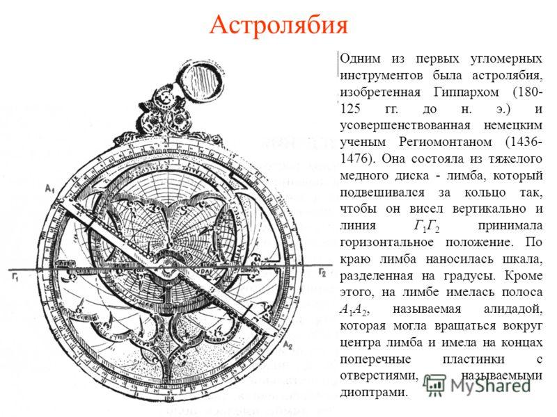 Астролябия Одним из первых угломерных инструментов была астролябия, изобретенная Гиппархом (180- 125 гг. до н. э.) и усовершенствованная немецким ученым Региомонтаном (1436- 1476). Она состояла из тяжелого медного диска - лимба, который подвешивался