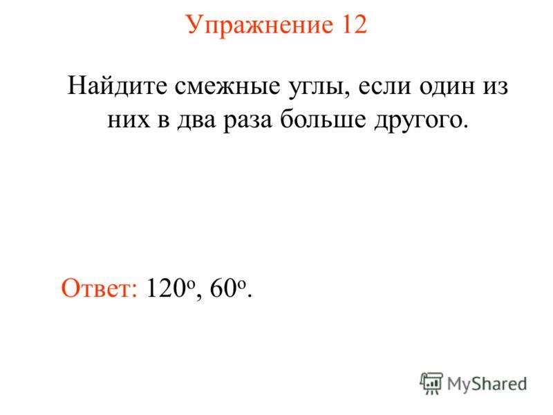 Упражнение 12 Найдите смежные углы, если один из них в два раза больше другого. Ответ: 120 о, 60 o.