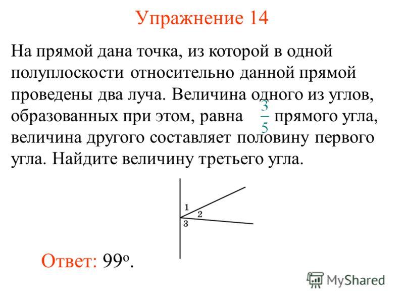 Упражнение 14 Ответ: 99 о. На прямой дана точка, из которой в одной полуплоскости относительно данной прямой проведены два луча. Величина одного из углов, образованных при этом, равна прямого угла, величина другого составляет половину первого угла. Н