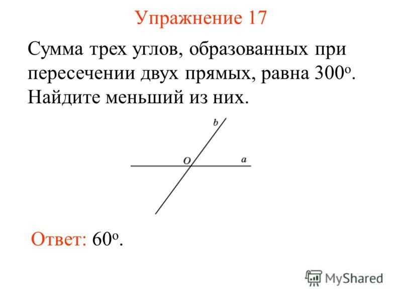 Упражнение 17 Сумма трех углов, образованных при пересечении двух прямых, равна 300 о. Найдите меньший из них. Ответ: 60 o.