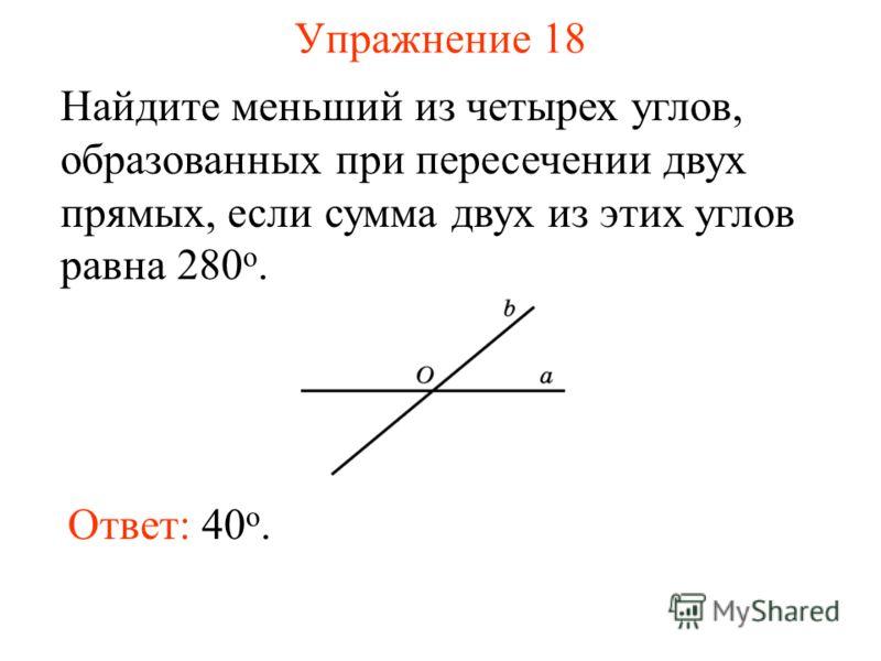 Упражнение 18 Найдите меньший из четырех углов, образованных при пересечении двух прямых, если сумма двух из этих углов равна 280 о. Ответ: 40 o.