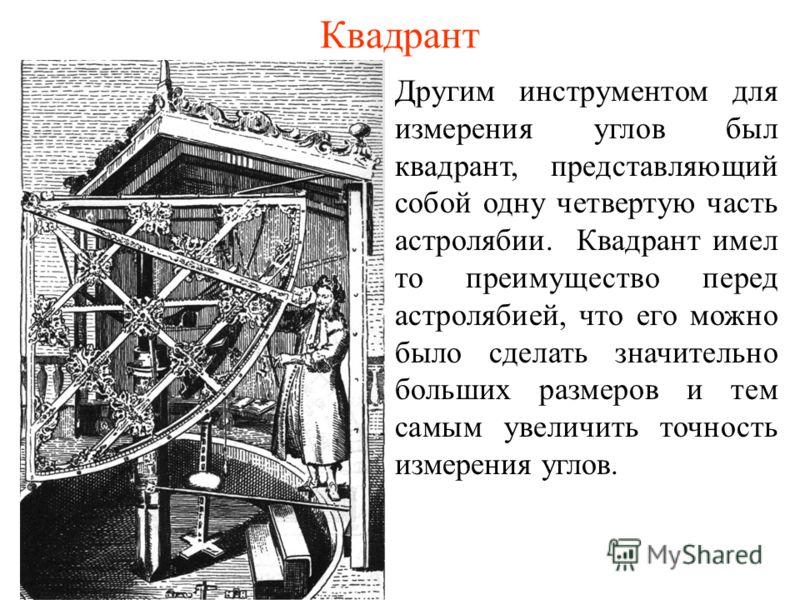 Квадрант Другим инструментом для измерения углов был квадрант, представляющий собой одну четвертую часть астролябии. Квадрант имел то преимущество перед астролябией, что его можно было сделать значительно больших размеров и тем самым увеличить точнос