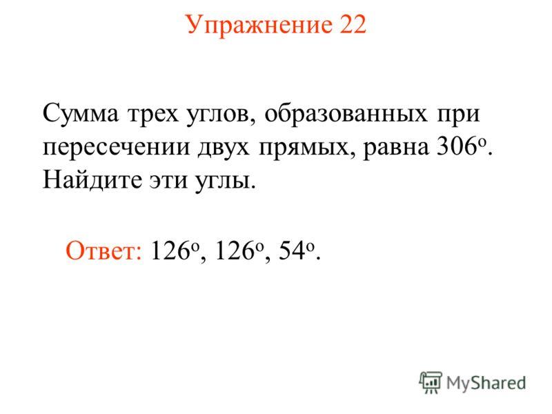 Упражнение 22 Сумма трех углов, образованных при пересечении двух прямых, равна 306 о. Найдите эти углы. Ответ: 126 о, 126 o, 54 o.