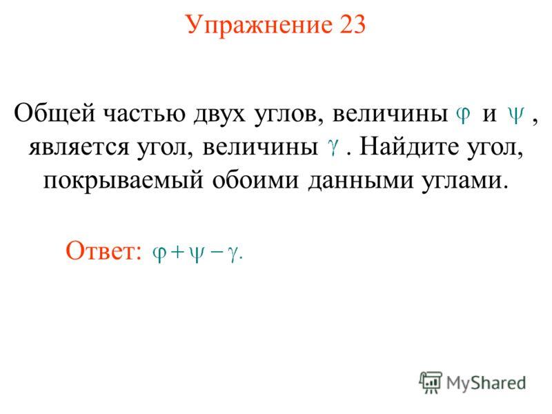 Упражнение 23 Общей частью двух углов, величины и, является угол, величины. Найдите угол, покрываемый обоими данными углами. Ответ: