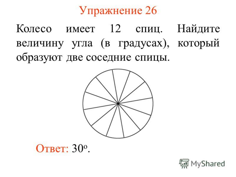 Упражнение 26 Колесо имеет 12 спиц. Найдите величину угла (в градусах), который образуют две соседние спицы. Ответ: 30 о.