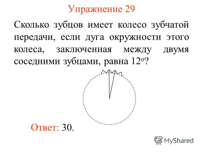 Упражнение 29 Сколько зубцов имеет колесо зубчатой передачи, если дуга окружности этого колеса, заключенная между двумя соседними зубцами, равна 12 о ? Ответ: 30.