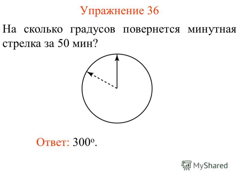 Упражнение 36 На сколько градусов повернется минутная стрелка за 50 мин? Ответ: 300 о.
