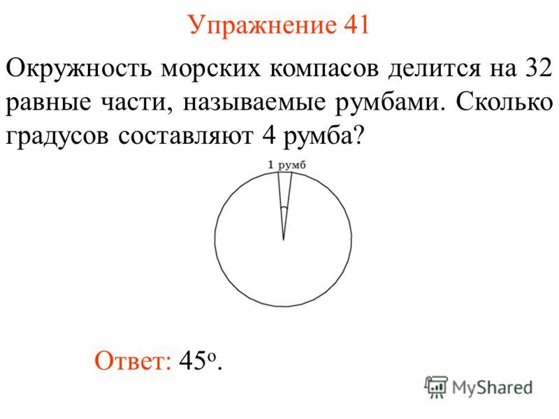 Упражнение 41 Окружность морских компасов делится на 32 равные части, называемые румбами. Сколько градусов составляют 4 румба? Ответ: 45 о.