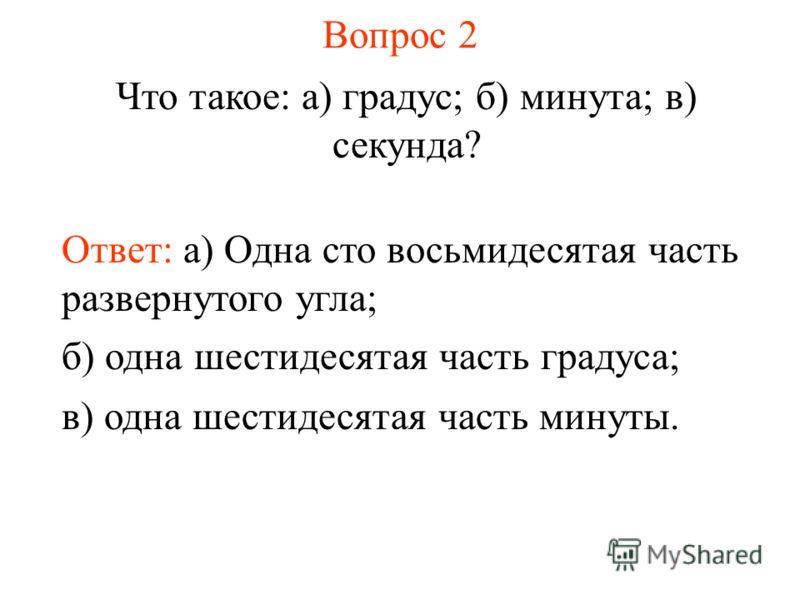 Вопрос 2 Что такое: а) градус; б) минута; в) секунда? Ответ: а) Одна сто восьмидесятая часть развернутого угла; б) одна шестидесятая часть градуса; в) одна шестидесятая часть минуты.