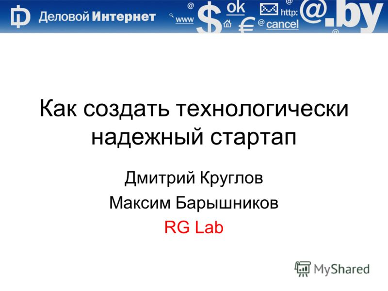 Как создать технологически надежный стартап Дмитрий Круглов Максим Барышников RG Lab