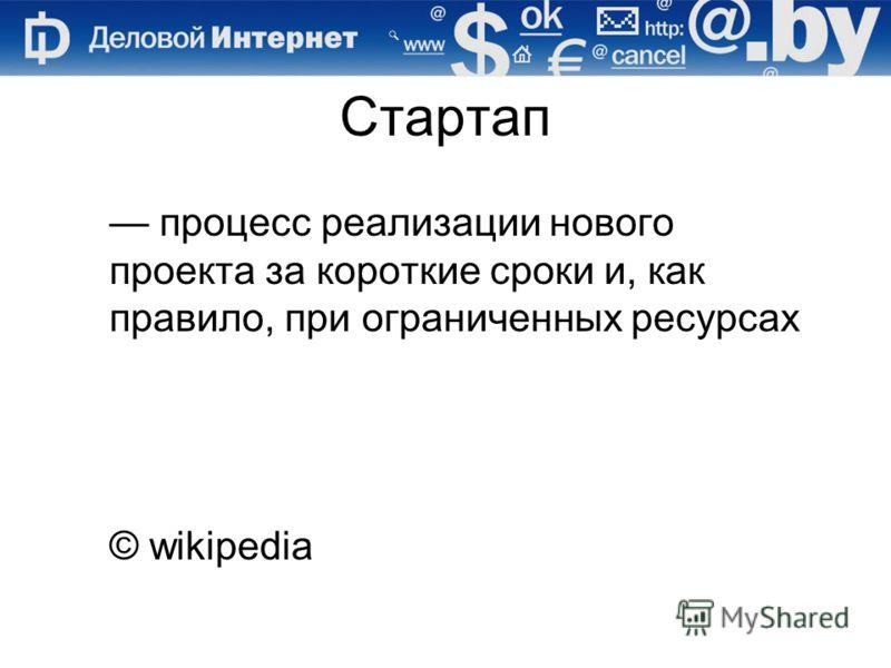 Стартап процесс реализации нового проекта за короткие сроки и, как правило, при ограниченных ресурсах © wikipedia