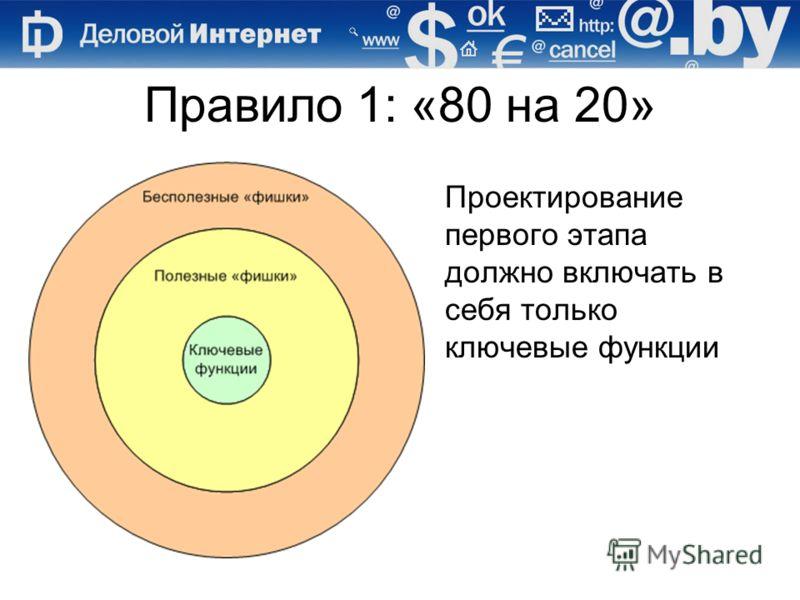 Правило 1: «80 на 20» Проектирование первого этапа должно включать в себя только ключевые функции