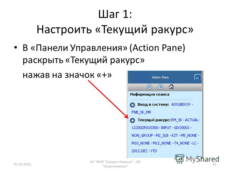 Шаг 1: Настроить «Текущий ракурс» В «Панели Управления» (Action Pane) раскрыть «Текущий ракурс» нажав на значок «+» 18.07.2012 АО ФНБ Самрук-Казына - АО Казахтелеком 16