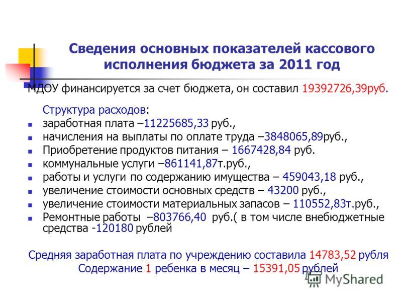 Сведения основных показателей кассового исполнения бюджета за 2011 год МДОУ финансируется за счет бюджета, он составил 19392726,39руб. Структура расходов: заработная плата –11225685,33 руб., начисления на выплаты по оплате труда –3848065,89руб., Прио