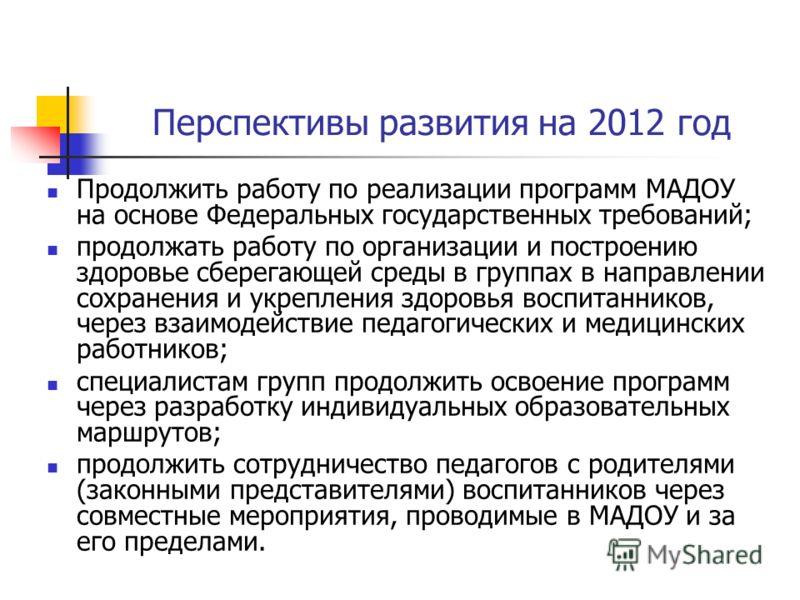 Перспективы развития на 2012 год Продолжить работу по реализации программ МАДОУ на основе Федеральных государственных требований; продолжать работу по организации и построению здоровье сберегающей среды в группах в направлении сохранения и укрепления