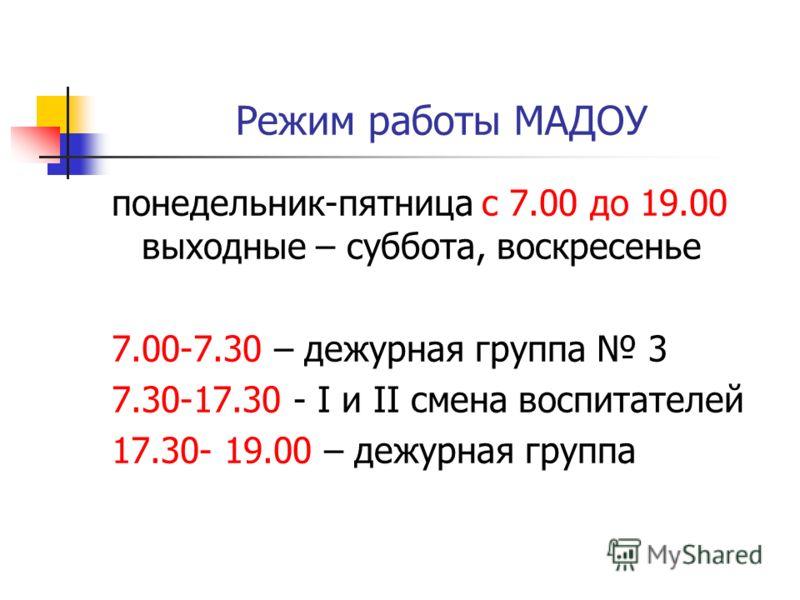 Режим работы МАДОУ понедельник-пятница с 7.00 до 19.00 выходные – суббота, воскресенье 7.00-7.30 – дежурная группа 3 7.30-17.30 - I и II смена воспитателей 17.30- 19.00 – дежурная группа