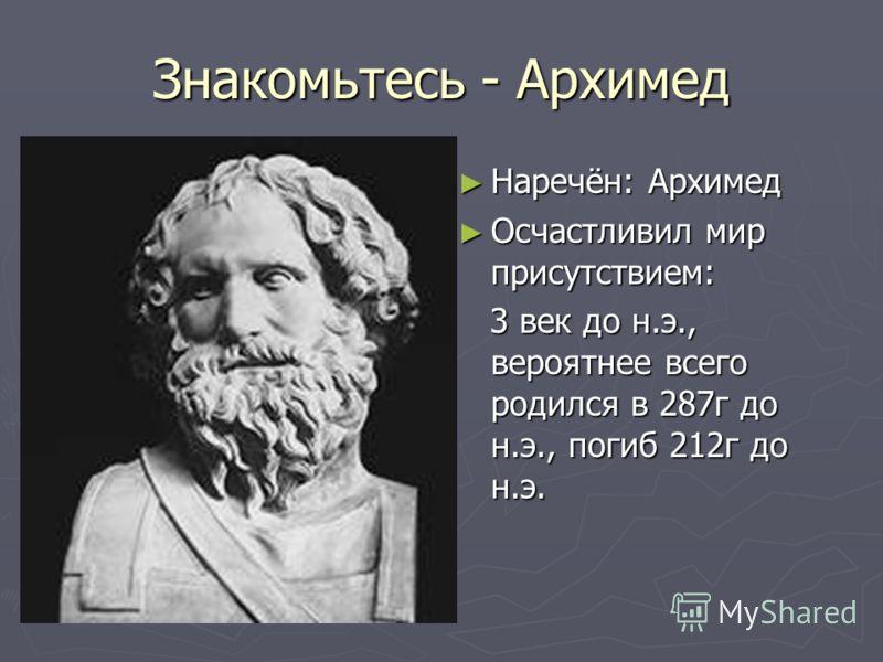Знакомьтесь - Архимед Наречён: Архимед Осчастливил мир присутствием: 3 век до н.э., вероятнее всего родился в 287г до н.э., погиб 212г до н.э.