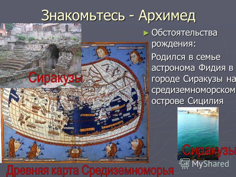Знакомьтесь - Архимед Обстоятельства рождения: Родился в семье астронома Фидия в городе Сиракузы на средиземноморском острове Сицилия