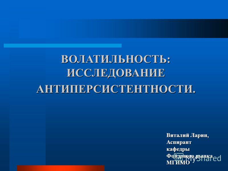 ВОЛАТИЛЬНОСТЬ: ИССЛЕДОВАНИЕ АНТИПЕРСИСТЕНТНОСТИ. Виталий Ларин, Аспирант кафедры Фондового рынка МГИМО