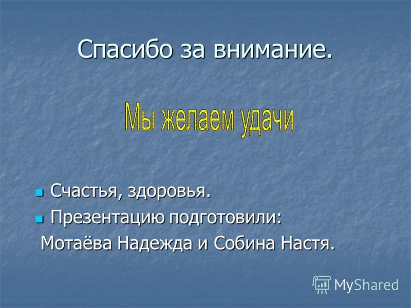 Спасибо за внимание. Счастья, здоровья.  Презентацию подготовили:  Мотаёва Надежда и Собина Настя.