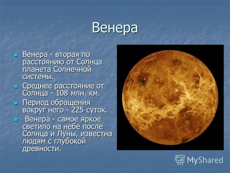 Венера Венера - вторая по расстоянию от Солнца планета Солнечной системы. Среднее расстояние от Солнца - 108 млн. км. Период обращения вокруг него - 225 суток.  Венера - самое яркое светило на небе после Солнца и Луны, известна людям с глубокой древн