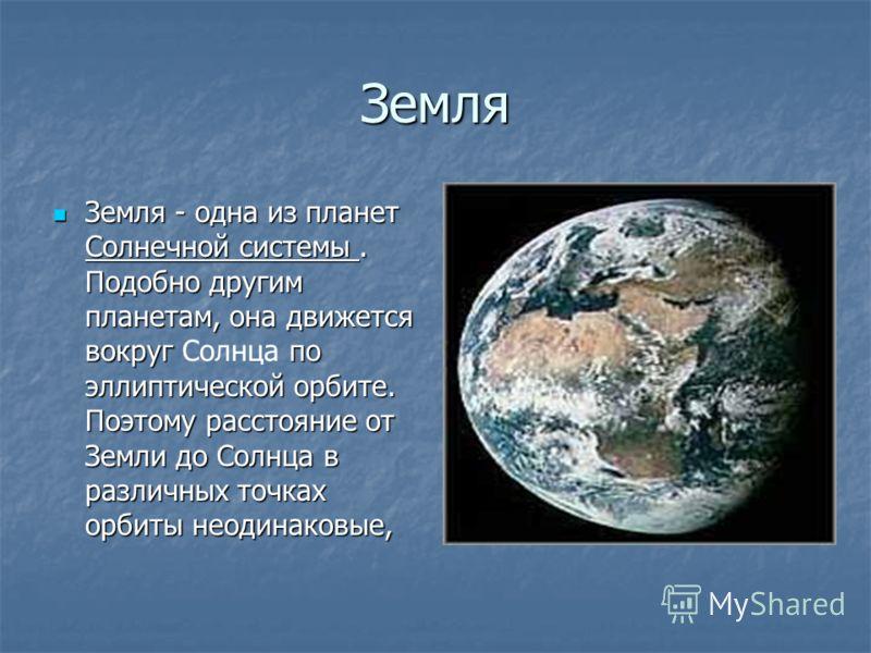 Земля Земля - одна из планет Солнечной системы. Подобно другим планетам, она движется вокруг по эллиптической орбите. Поэтому расстояние от Земли до Солнца в различных точках орбиты неодинаковые,