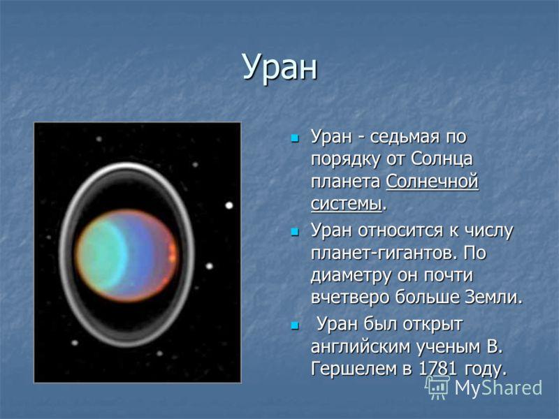Уран Уран - седьмая по порядку от Солнца планета Солнечной системы. Уран относится к числу планет-гигантов. По диаметру он почти вчетверо больше Земли.  Уран был открыт английским ученым В. Гершелем в 1781 году.