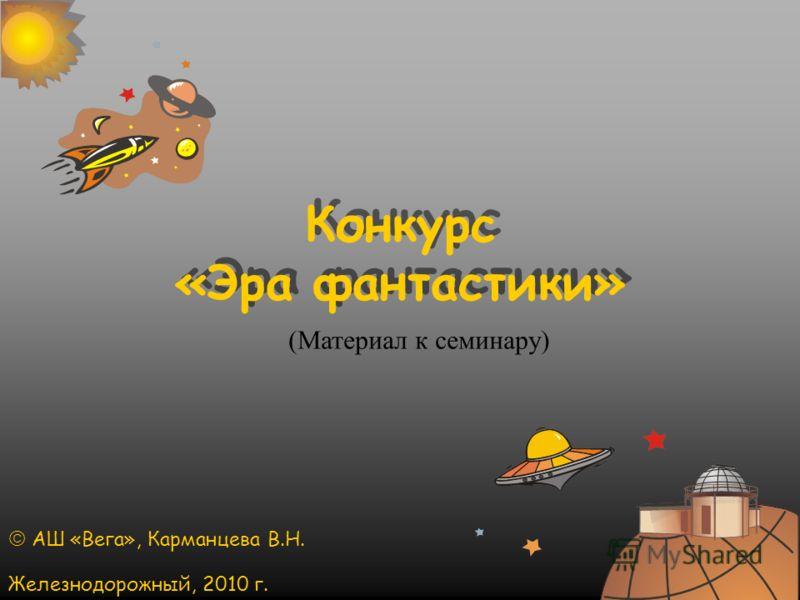 Конкурс «Эра фантастики» АШ «Вега», Карманцева В.Н. Железнодорожный, 2010 г. (Материал к семинару)