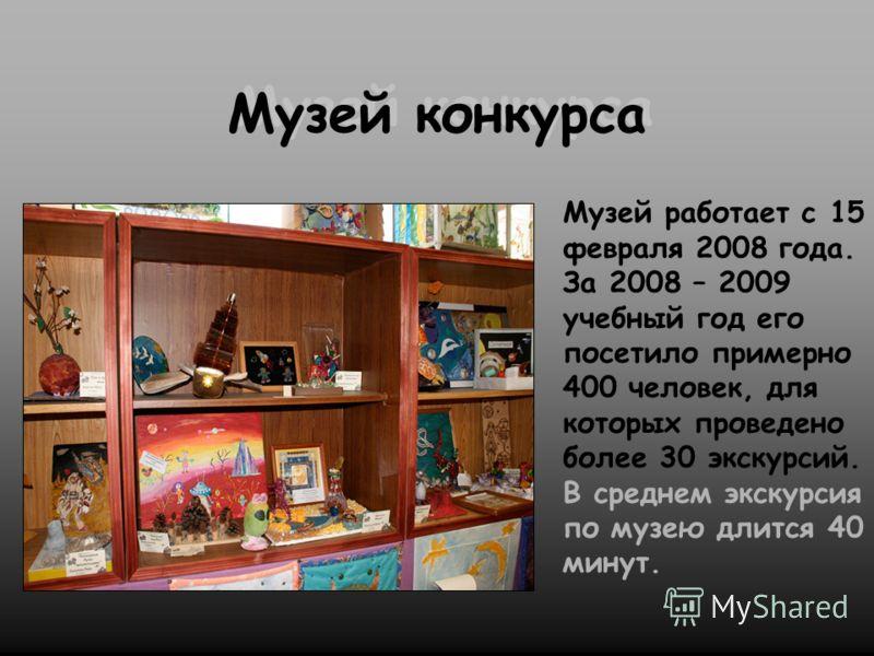 Музей конкурса Музей работает с 15 февраля 2008 года. За 2008 – 2009 учебный год его посетило примерно 400 человек, для которых проведено более 30 экскурсий. В среднем экскурсия по музею длится 40 минут.