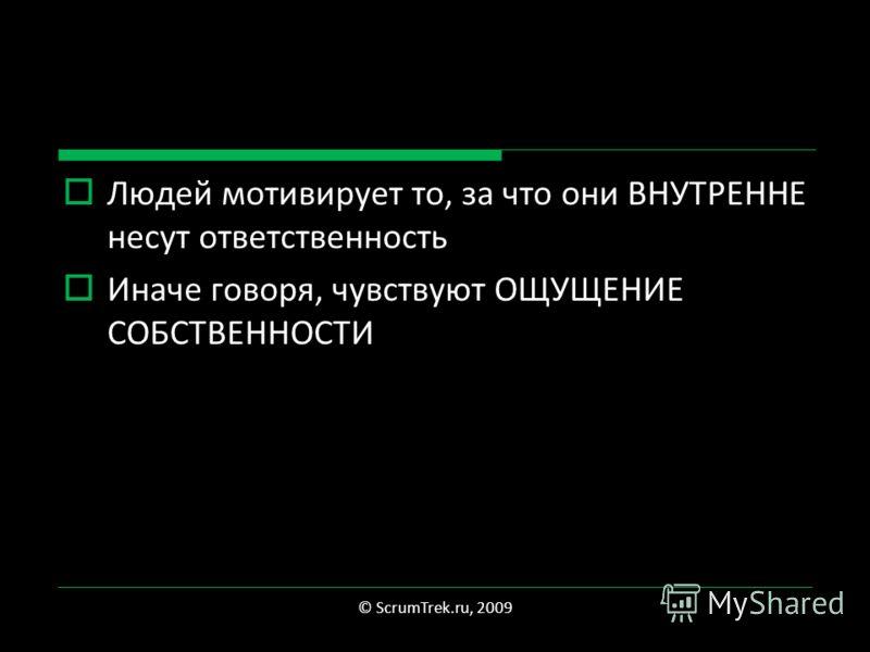 Людей мотивирует то, за что они ВНУТРЕННЕ несут ответственность Иначе говоря, чувствуют ОЩУЩЕНИЕ СОБСТВЕННОСТИ © ScrumTrek.ru, 2009