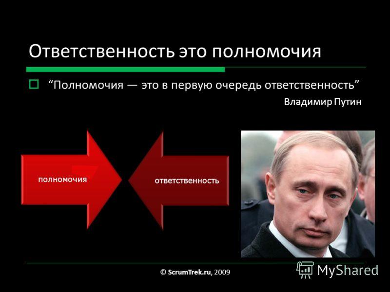 Ответственность это полномочия Полномочия это в первую очередь ответственность Владимир Путин © ScrumTrek.ru, 2009 полномочияответственность